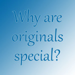 Why are originals special?
