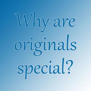 Why are originals special